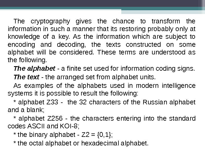 The cryptography gives the chance to transform the information in such a manner that its restoring