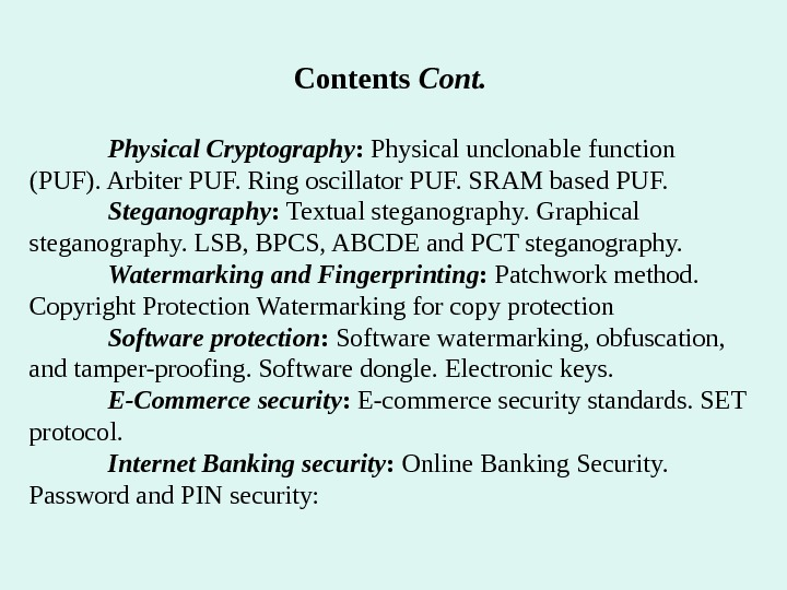 Contents Cont. Physical Cryptography :  Physical unclonable function (PUF). Arbiter PUF. Ring oscillator PUF. SRAM