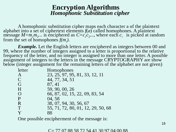 18 Encryption Algorithms  Homophonic Substitution cipher A homophonic substitution cipher maps each character a of