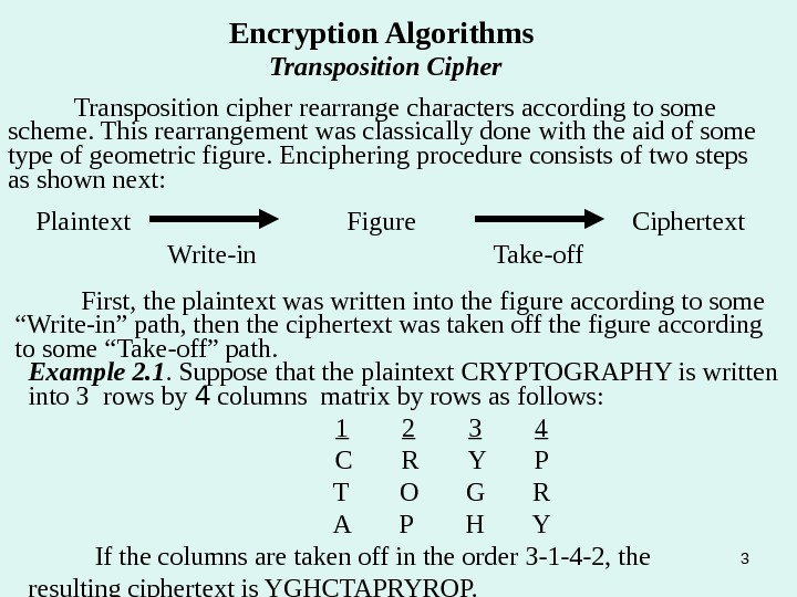3 Encryption Algorithms Transposition Cipher Transposition cipher rearrange characters according to some scheme. This rearrangement was