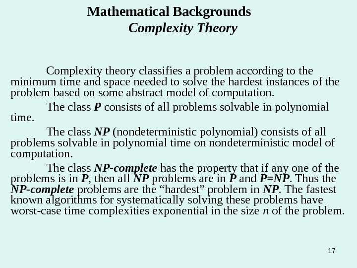 17 Mathematical Backgrounds   Complexity Theory Complexity theory classifies a problem according to the minimum