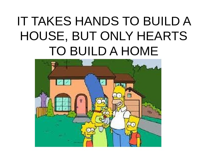 IT TAKES HANDS TO BUILD A HOUSE, BUT ONLY HEARTS TO BUILD A HOME