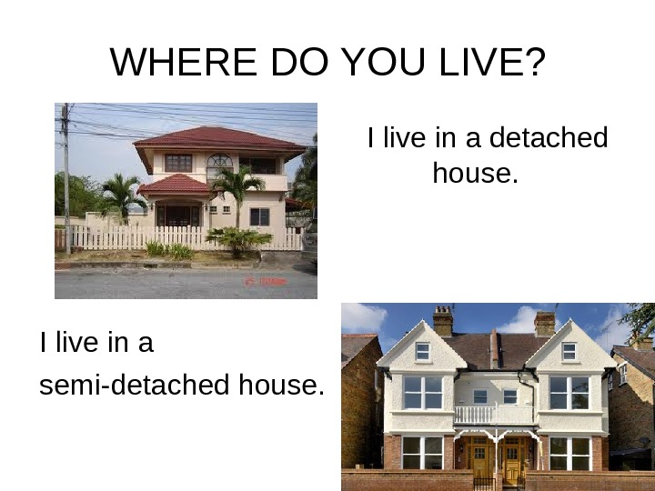 WHERE DO YOU LIVE? I live in a detached house. I live in a