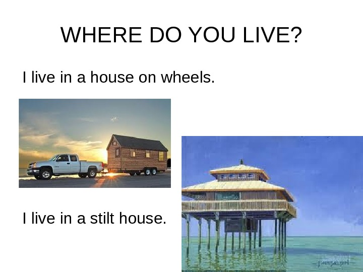 WHERE DO YOU LIVE? I live in a house on wheels. I live in