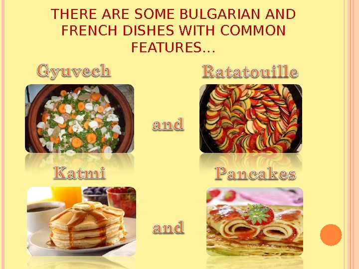 THERE ARE SOME BULGARIAN AND FRENCH DISHES WITH COMMON FEATURES…