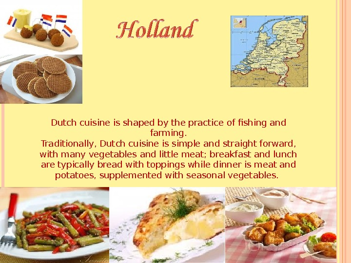 Dutch cuisine is shaped by the practice of fishing and farming. Traditionally, Dutch cuisine is simple