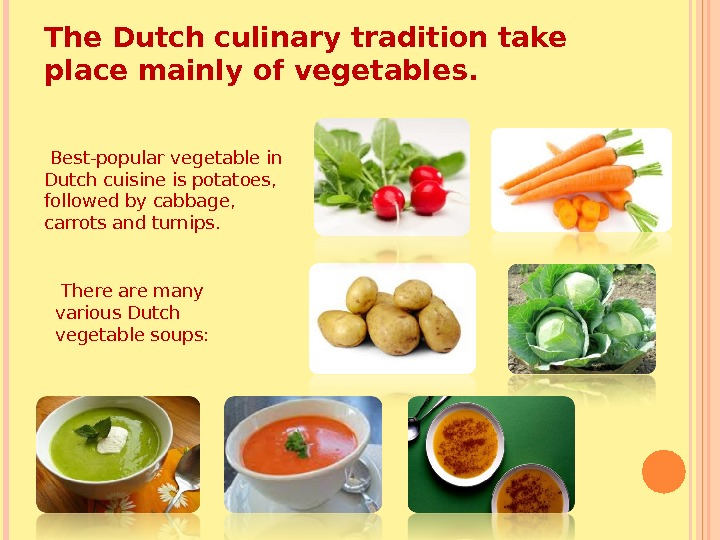 The Dutch culinary tradition take place mainly of vegetables.  Best-popular vegetable in Dutch cuisine is