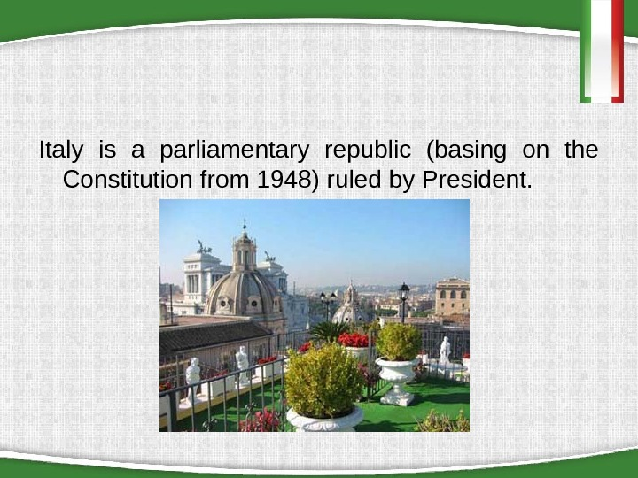 Italy is a parliamentary republic (basing on the Constitution from 1948) ruled by President.