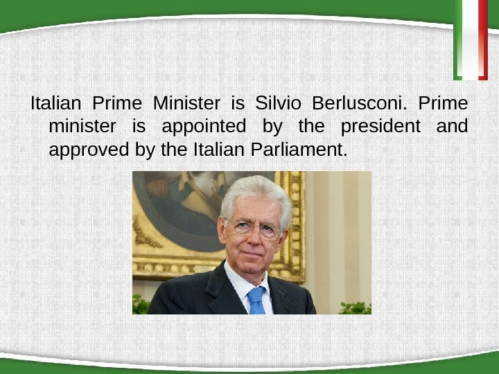 Italian Prime Minister is Silvio Berlusconi.  Prime minister is appointed by the president and approved