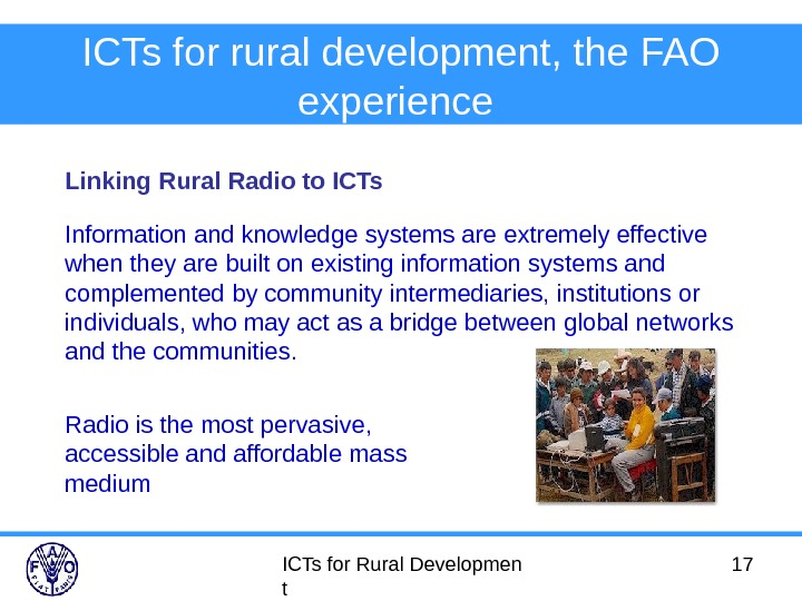 ICTs for Rural Developmen t 17 ICTs for rural development, the FAO experience  Linking Rural