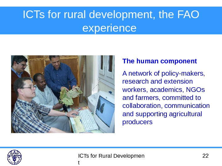 ICTs for Rural Developmen t 22 ICTs for rural development, the FAO experience  The human