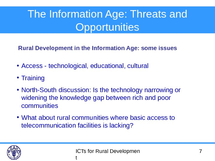 ICTs for Rural Developmen t 7 The Information Age: Threats and Opportunities • Access - technological,
