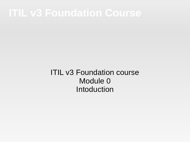 ITIL v 3 Foundation Course ITIL v 3 Foundation course Module 0 Intoduction