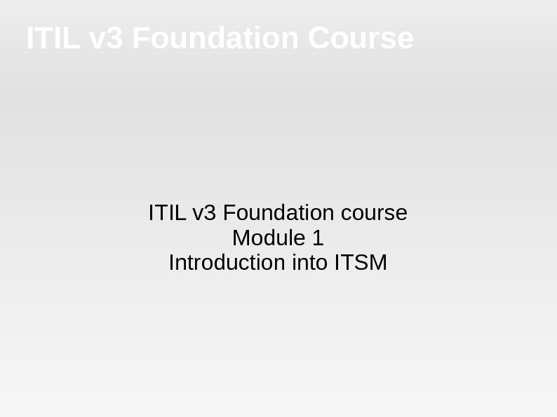 ITIL v 3 Foundation Course ITIL v 3 Foundation course Module 1 Introduction into ITSM