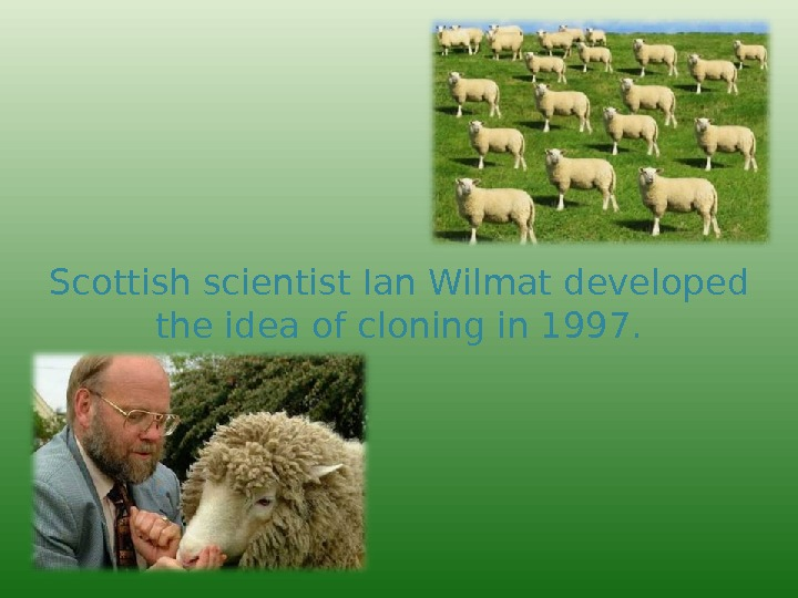 Scottish scientist  Ian Wilmat  developed  the idea of cloning in 1997.