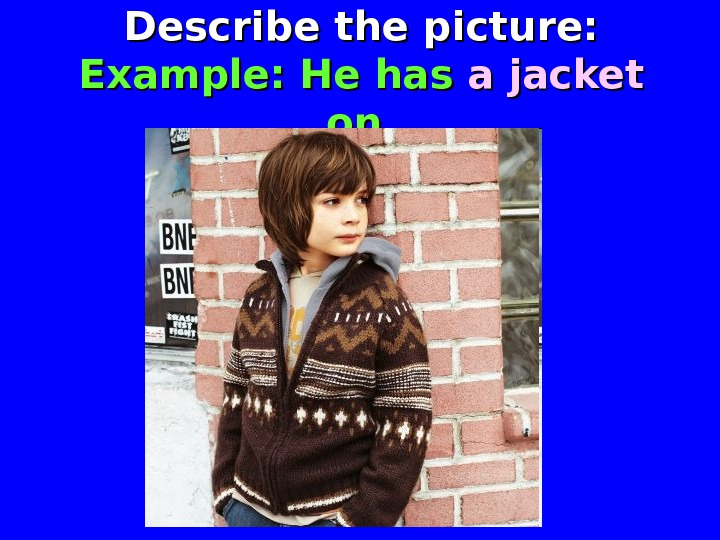 Describe the picture: Example: He has a jacket  on.