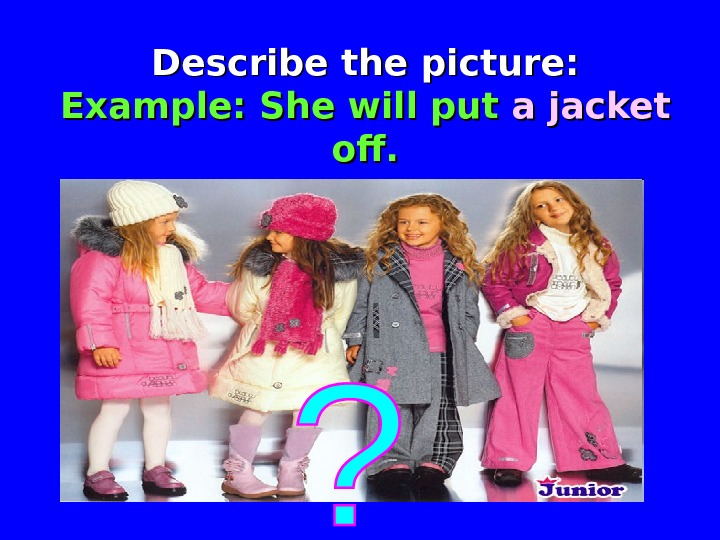 Describe the picture: Example: She will put a jacket  off.