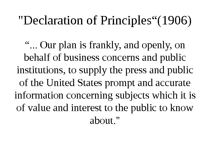 "Declaration of Principles""(1906) "". . . Our plan is frankly, and openly, on behalf of business"