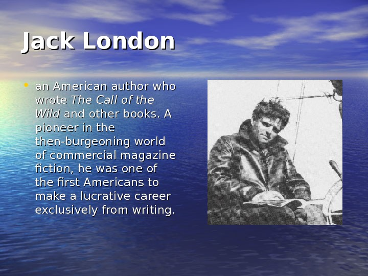Jack London • an American author who wrote The Call of the Wild and other books.