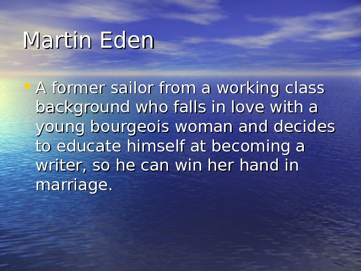 Martin Eden • A former sailor from a working class background who falls in love with