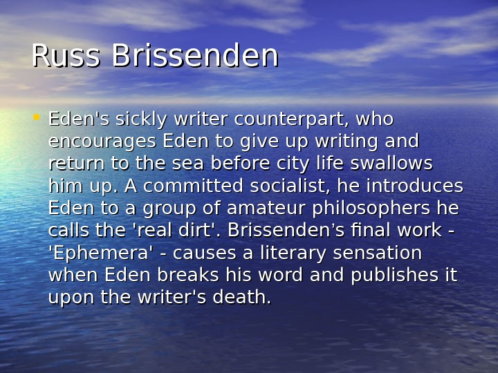 Russ Brissenden • Eden's sickly writer counterpart, who encourages Eden to give up writing and return