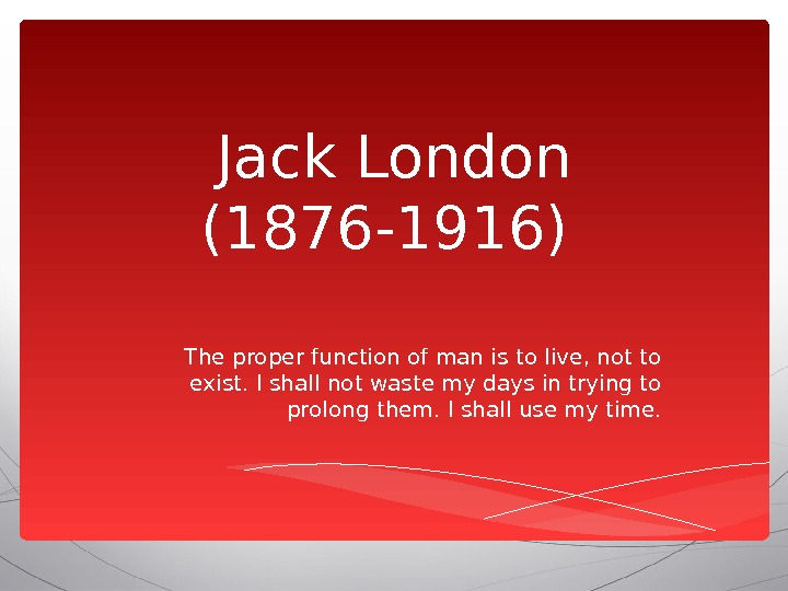 Jack London (1876 -1916) The proper function of man is to live, not to exist. I