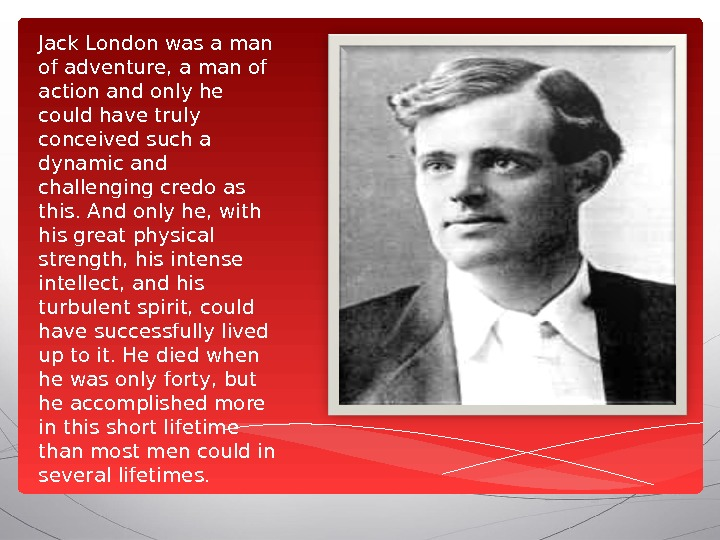 Jack London was a man of adventure, a man of action and only he could have