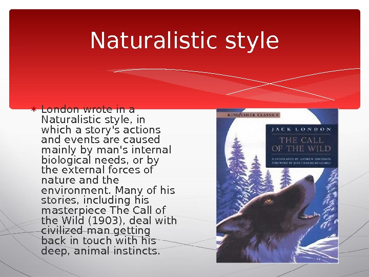 Naturalistic style London wrote in a Naturalistic style, in which a story's actions and events are