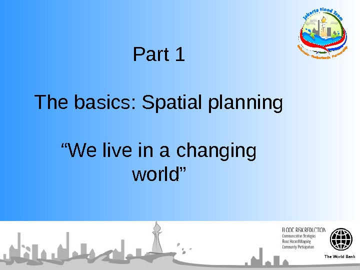 "Part 1 The basics: Spatial planning ""We live in a changing world"" The World Bank"