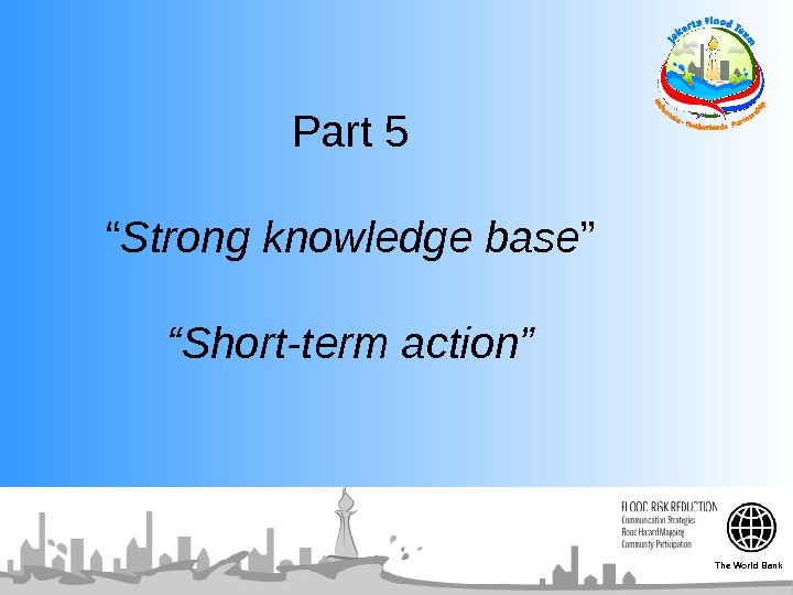 "Part 5 "" Strong knowledge base "" ""Short-term action"" The World Bank"