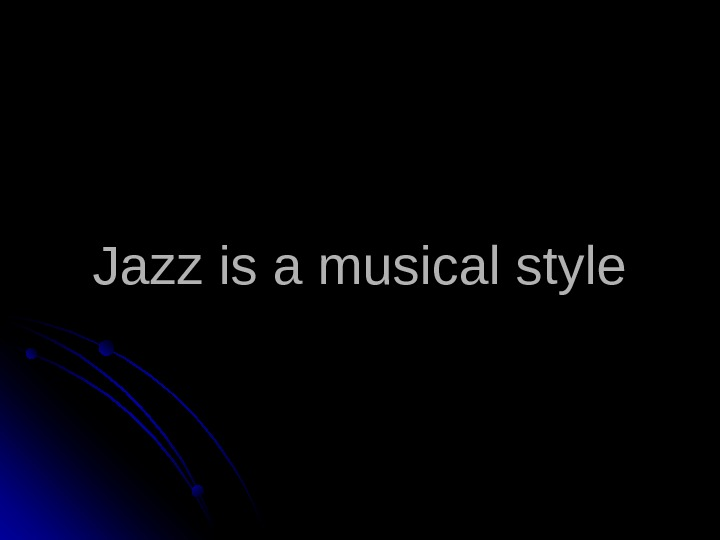 Jazz is a musical style