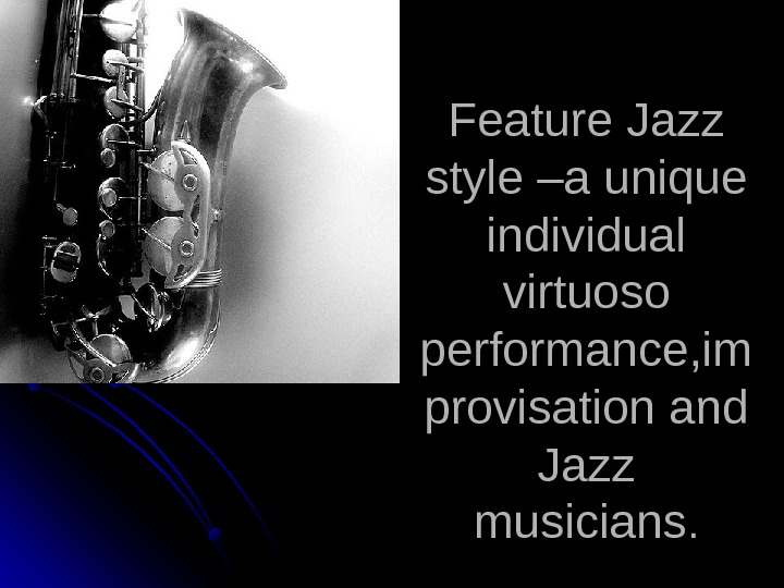 Feature Jazz style –a unique individual virtuoso performance, im provisation and Jazz musicians. .