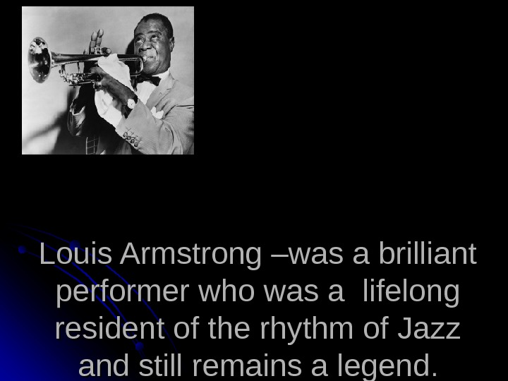 Louis Armstrong –was a brilliant performer who was a lifelong resident of the rhythm