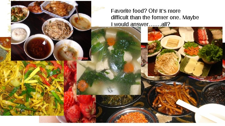 Favoritefood? Oh!It'smore difficultthantheformerone. Maybe Iwouldanswer……. all?