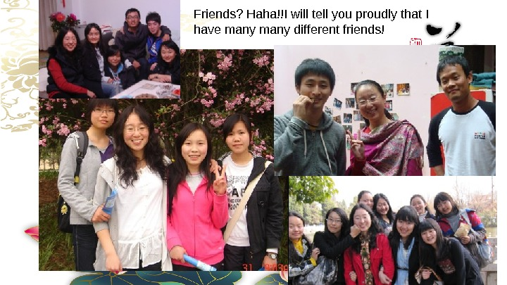 Friends? Haha!!Iwilltellyouproudlythat. I havemanydifferentfriends!