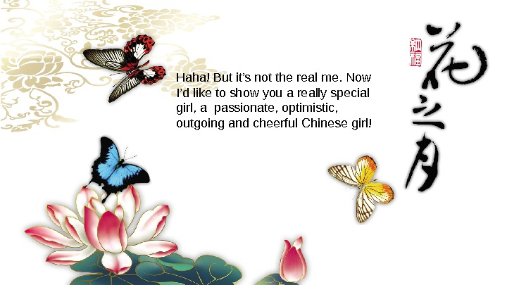 Haha!Butit'snottherealme. Now I'dliketoshowyouareallyspecial girl, apassionate, optimistic, outgoingandcheerful. Chinesegirl!
