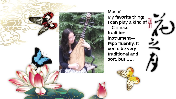 Music! Myfavoritething! Icanplayakindof Chinese tradition instrument— Pipafluently. It couldbevery traditionaland soft, but……