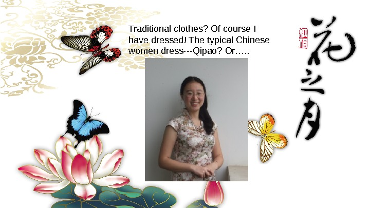 Traditionalclothes? Ofcourse. I havedressed!Thetypical. Chinese womendress---Qipao? Or…. .