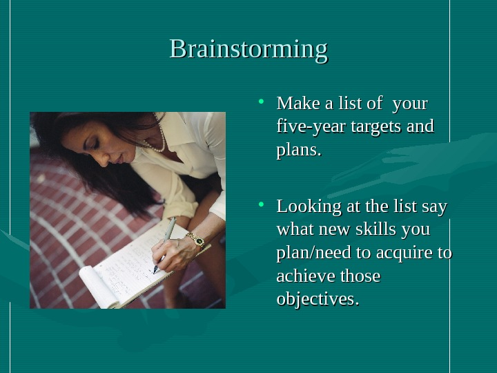 Brainstorming • Make a list of your five-year targets and plans.  • Looking at the