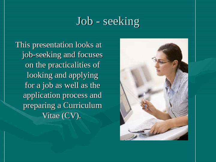 Job - seeking This presentation looks at job-seeking and focuses on the practicalities of looking and