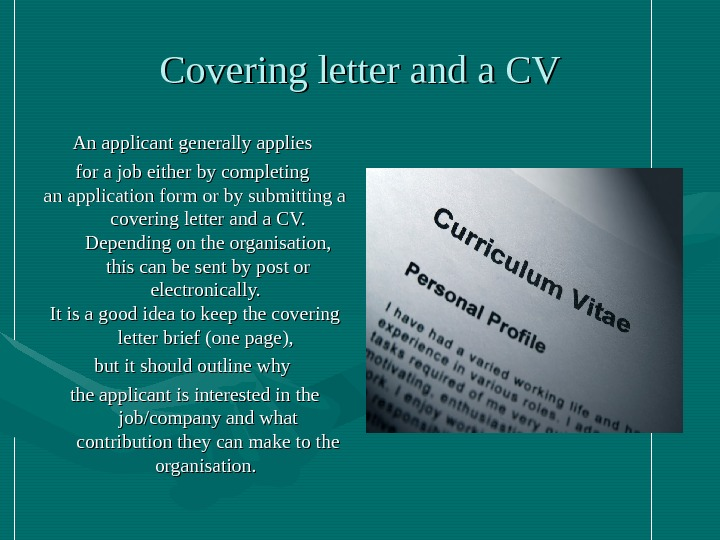 Covering letter and a CV An applicant generally applies for a job either by completing an