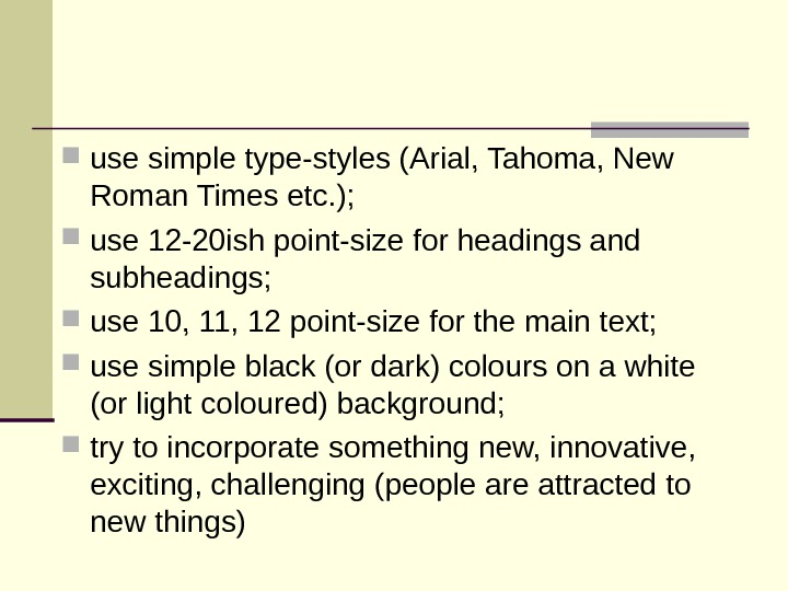 use simple type-styles (Arial, Tahoma, New Roman Times etc. );  use 12 -20