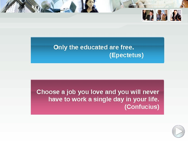 Only the educated are free. (Epectetus) Choose a job you love and you will