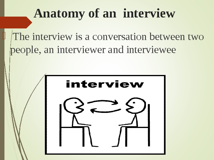 Anatomy of an interview  The interview is a conversation between two people, an interviewer and