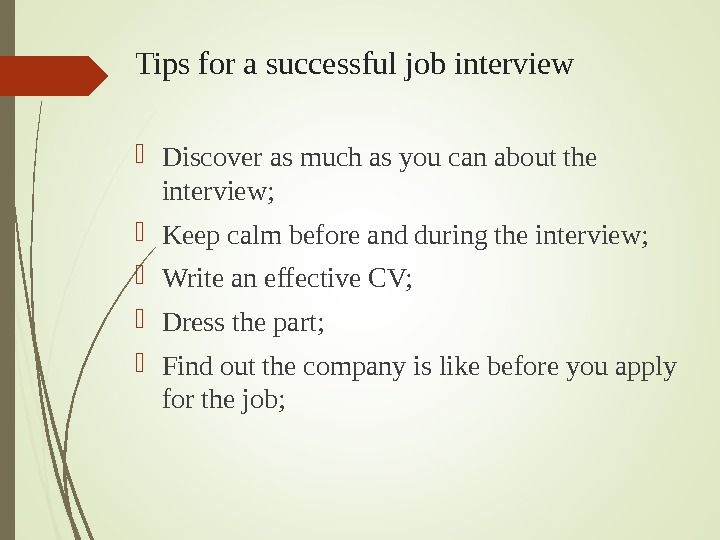 Discover as much as you can about the interview;  Keep calm before and during