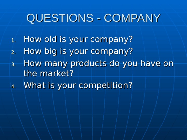 QUESTIONS - COMPANY 1. 1. How old is your company? 2. 2. How big