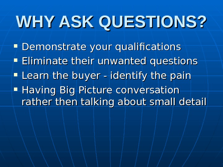 WHY ASK QUESTIONS?  Demonstrate your qualifications Eliminate their unwanted questions Learn the buyer