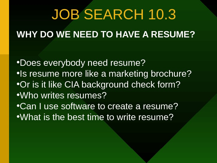 JOB SEARCH 10. 3 WHY DO WE NEED TO HAVE A RESUME?  •