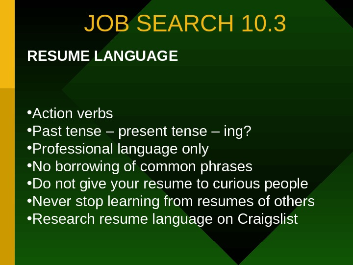 JOB SEARCH 10. 3 RESUME LANGUAGE • Action verbs  • Past tense –