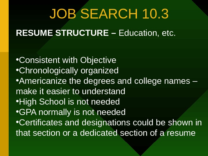 JOB SEARCH 10. 3 RESUME STRUCTURE – Education, etc.  • Consistent with Objective